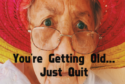 You're Getting Old…So You Should Just Quit